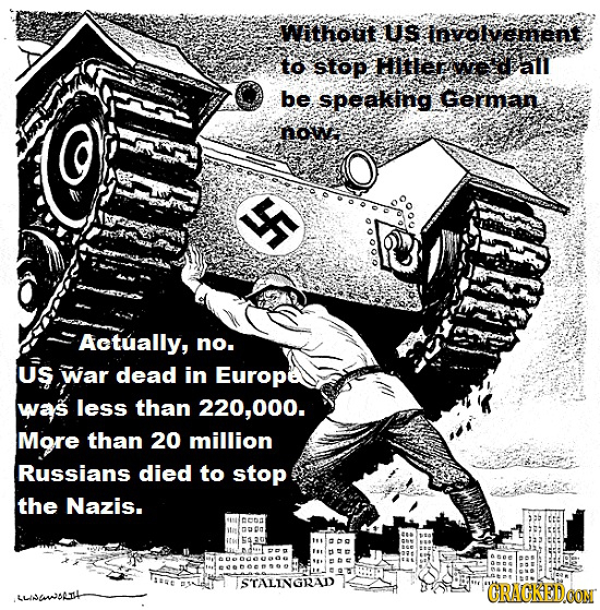 Without US involvement to stop HIttertwee dall be speaking. German nowa YF Actually, no. Us war dead in Europe was less than 220,000. More than 20 mil