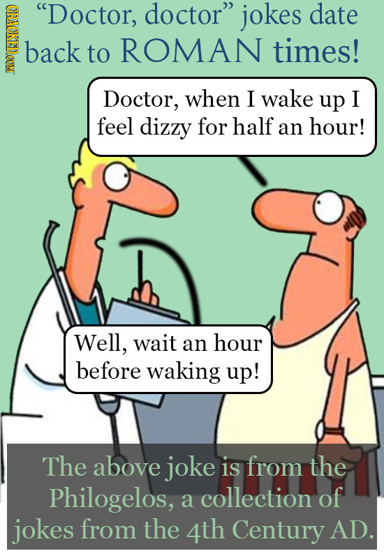 CPNOE Doctor, doctor jokes date back to ROMAN times! Doctor, when I wake up I feel dizzy for half an hour! Well, wait an hour before waking up! The