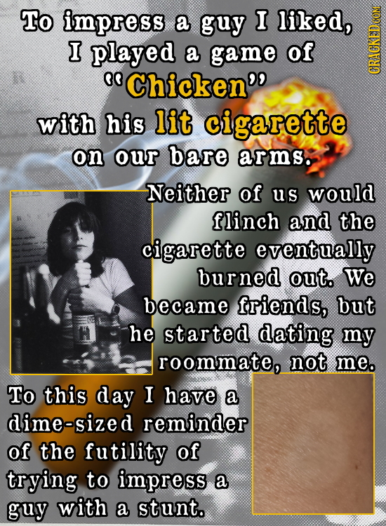 To impress a guy I liked, I played a game of 0O Chicken'' GRAG with his lit cigarette on our bare arms. Neither of us would flinch and the cigarette