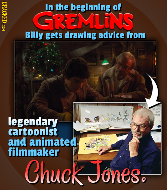 CRACKED COM In the beginning of GGREMLINS Billy gets drawing advice from leluride Fm legendary cartoonist and animated. filmmaker Chuck Jones.