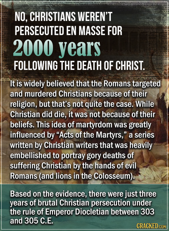 NO, CHRISTIANS WEREN'T PERSECUTED EN MASSE FOR 2000 years FOLLOWING THE DEATH OF CHRIST. It is widely believed that the Romans targeted and murdered C