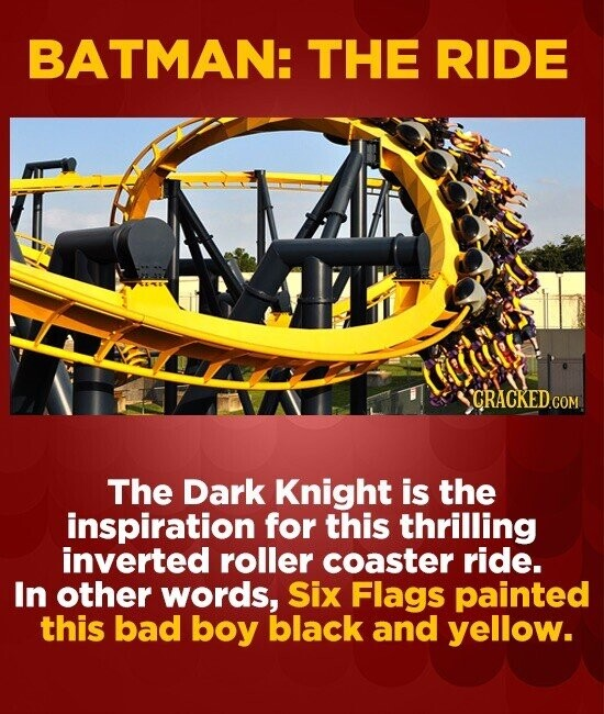 BATMAN: THE RIDE The Dark Knight is the inspiration for this thrilling inverted roller coaster ride. In other words, Six Flags painted this bad boy bl