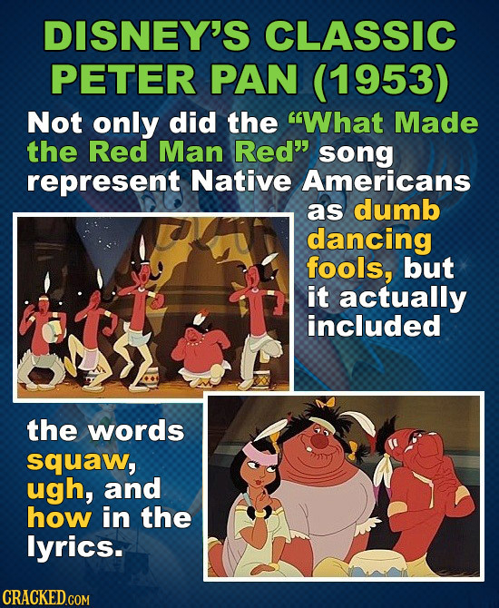 DISNEY'S CLASSIC PETER PAN (1953) Not only did the What Made the Red Man Red song represent Native Americans as dumb dancing fools, but it actually