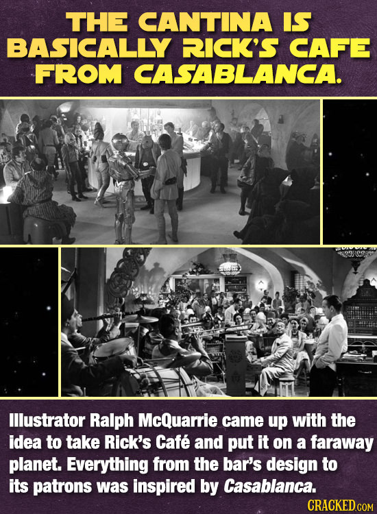 THE CANTINA IS BASICALLY RICK'S CAFE FROM CASABLANCA. lllustrator Ralph McQuarrie came up with the idea to take Rick's Cafe and put it on a faraway pl