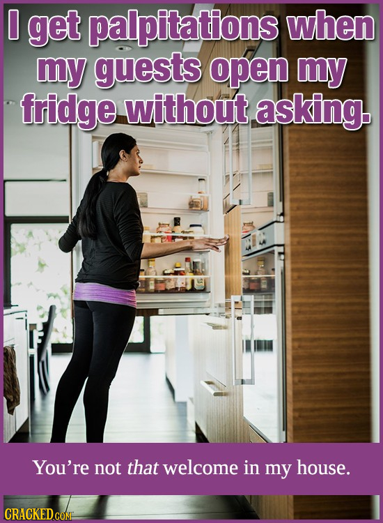 0 get palpitations when my guests open my fridge without. asking. You're not that welcome in my house. CRACKED.COMS