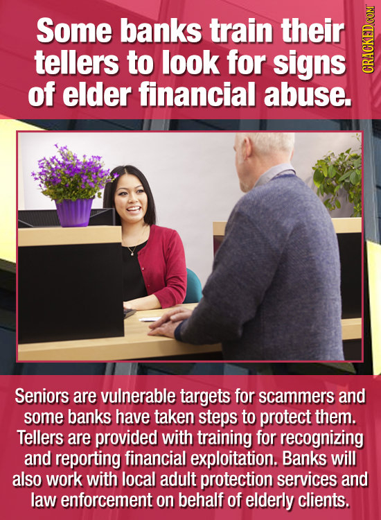 Some banks train their tellers to look for signs of elder financial abuse. CRAC Seniors are vulnerable targets for scammers and some banks have taken