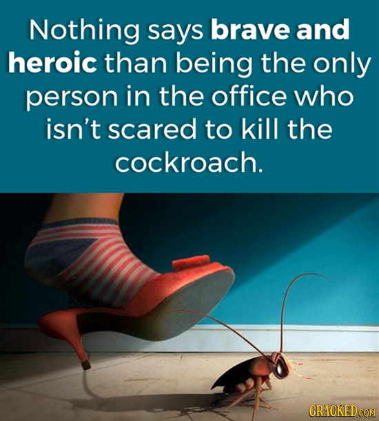 Nothing says brave and heroic than being the only person in the office who isn't scared to kill the cockroach. CRACKEDCON