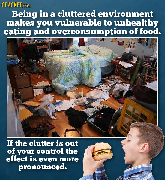 CRACKED COM Being in a cluttered environment makes you vulnerable to unhealthy eating and overconsumption of food. If the clutter is out of your contr