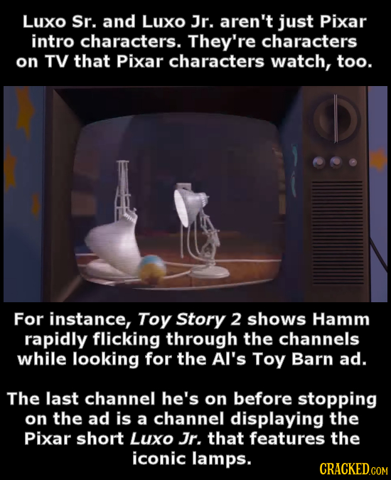 LUXO Sr. and LUXO Jr. aren't just Pixar intro characters. They're characters on TV that Pixar characters watch, too. For instance, Toy Story 2 shows H