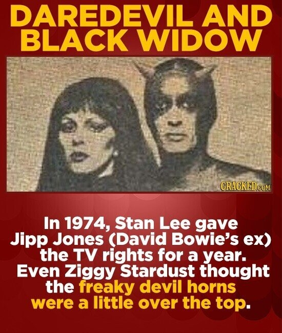 DAREDEVIL AND BLACK WIDOW GRACKEDCO In 1974, Stan Lee gave Jipp Jones (David Bowie's ex) the TV rights for a year. Even Ziggy Stardust thought the fre