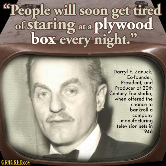 People will soon get tired of staring plywood at a box every night. Darryl F. Zanuck, Co-founder, President, and Producer of 20th Century Fox studio