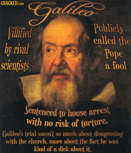 CRACKEDO Gulile Villified Publicly called the by rival Pope scientists a fool Sentenced to house arrest with no risk of torture. Galileo's trial wasn'