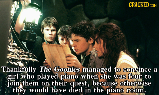 CRACKED.COM Thankfully The Goonies managed to convince a girl who played piano when she was four to join them on their quest, because otherwise they w