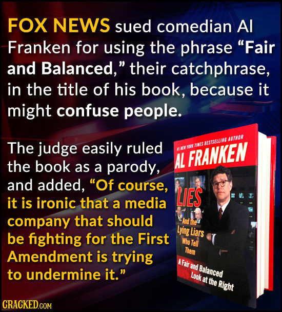 FOX NEWS sued comedian Al Franken for using the phrase Fair and Balanced, their catchphrase, in the title of his book, because it might confuse peop