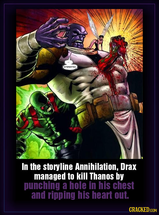 eresfns In the storyline Annihilation, Drax managed to kill Thanos by punching a hole in his chest and ripping his heart out.