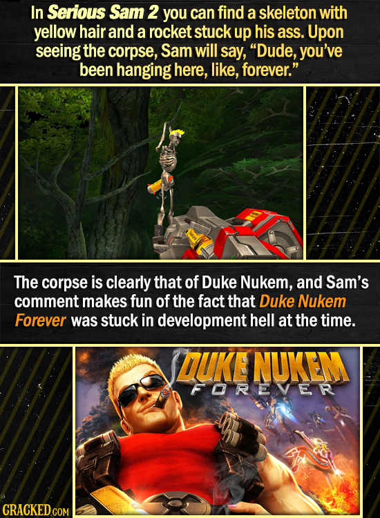 In Serious Sam 2 you can find a skeleton with yellow hair and a rocket stuck up his ass. Upon seeing the corpse, Sam will say, Dude, you've been hang