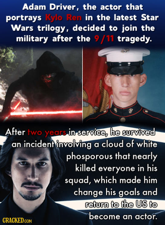Adam Driver, the actor that portrays Kylo Ren in the latest Star Wars trilogy, decided to join the military after the 9 /11 tragedy. After two years i