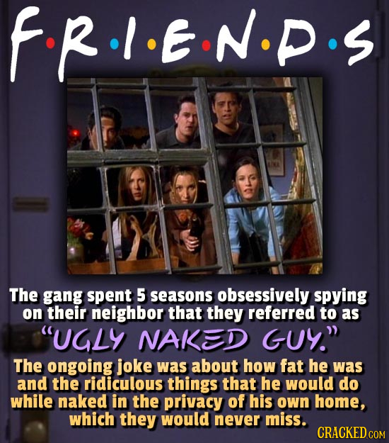 FR.I.EN.P The gang spent 5 seasons obsessively spying on their neighbor that they referred to as UGLY NAKED GUY The ongoing joke was about how fat h
