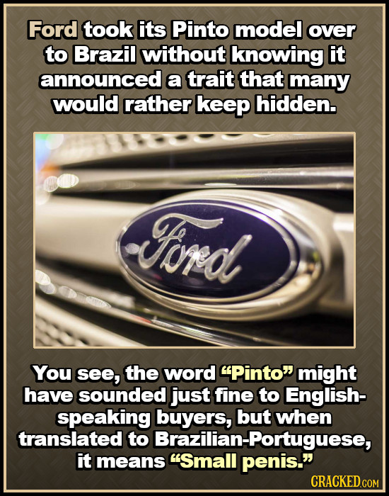Ford took its Pinto model over to Brazil without knowing it announced a trait that many would rather keep hidden. Ford You see, the word Pinto might