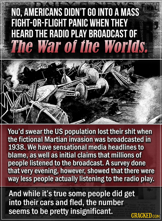 NO, AMERICANS DIDN'T GO INTO A MASS FIGHT-OR-FLIGHTI PANIC WHEN THEY HEARD THE RADIO PLAY BROADCAST OF The War of the Worlds. You'd swear the US popul
