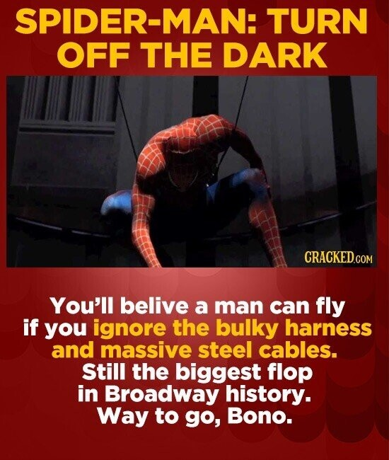 SPIDER-MAN: TURN OFF THE DARK CRACKED.COM You'll belive a man can fly if you ignore the bulky harness and massive steel cables. Still the biggest flop