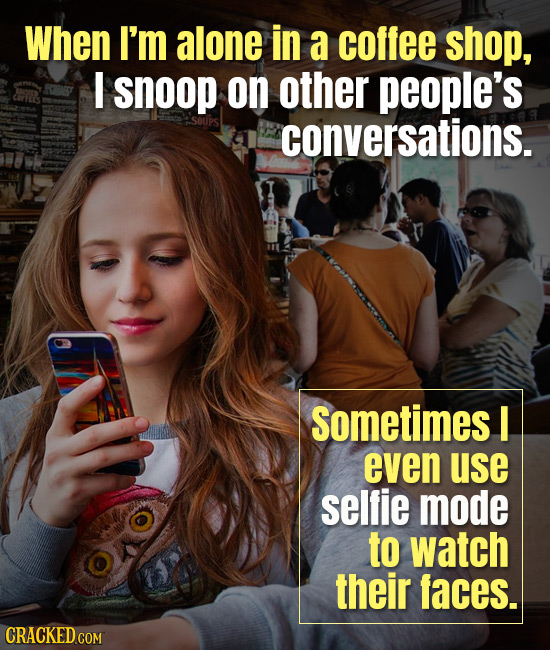 When I'm alone in a coffee shop, I snoop on other people's conversations. sometimes I even use selfie mode to watch their faces. CRACKED COM