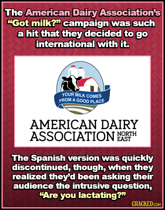 The American Dairy Association's Got milk? campaign was such a hit that they decided to go international with it. YOUR MILK COMES FROM A GOOD PLACE