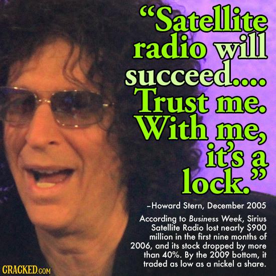 Satellite radio will succeed.... Trust me. With me it's lock. -Howard Stern, December 2005 According to Business Week, Sirius Satellite Radio lost ne