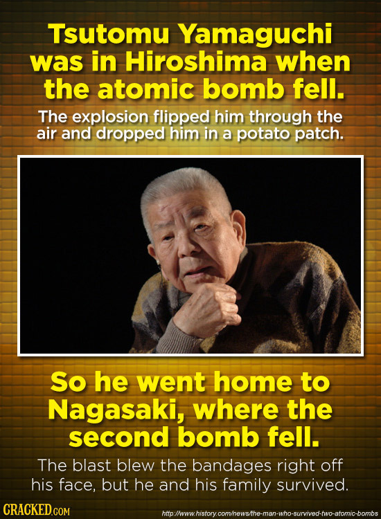 Tsutomu Yamaguchi was in Hiroshima when the atomic bomb fell. The explosion flipped him through the air and dropped him in a potato patch. So he went