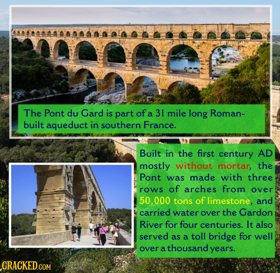 The Pont du Gard is part of a 31 mile long Roman- built aqueduct in southern France. Built in the first century AD mostly without mortar, the Pont was
