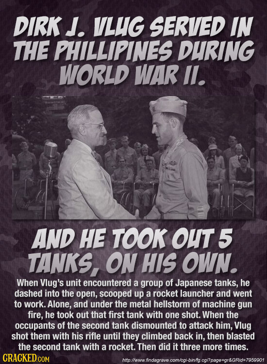 DIRK J. VLUG SERVED IN THE PHILLIPINES DURING WORLD WAR ll. AND HE TOOK OUT 5 TANKS, ON HIS OWN. When Vlug's unit encountered a group of Japanese tank