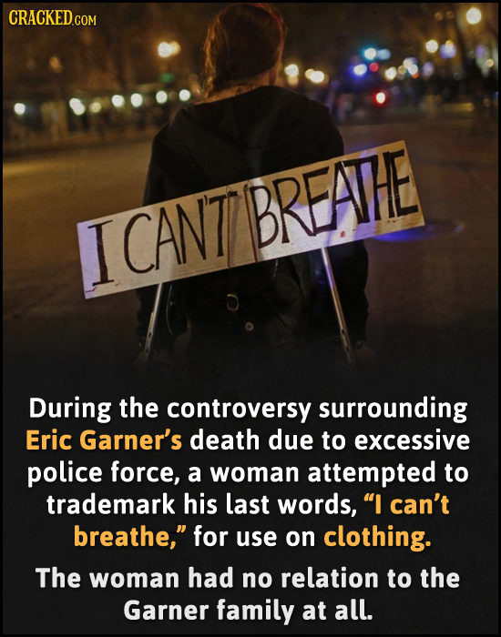 BREATHE ICANT During the controversy surrounding Eric Garner's death due to excessive police force, a woman attempted to trademark his last words, I