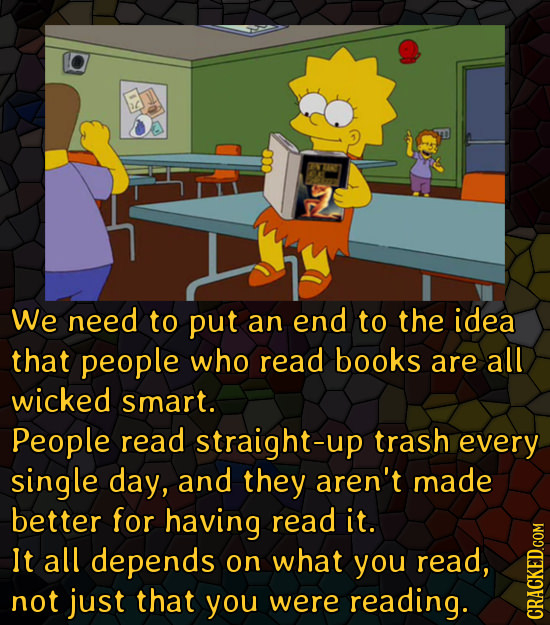 We need to put an end to the idea that people who read books are all wicked smart. People read straight-up trash every single day, and they aren't mad