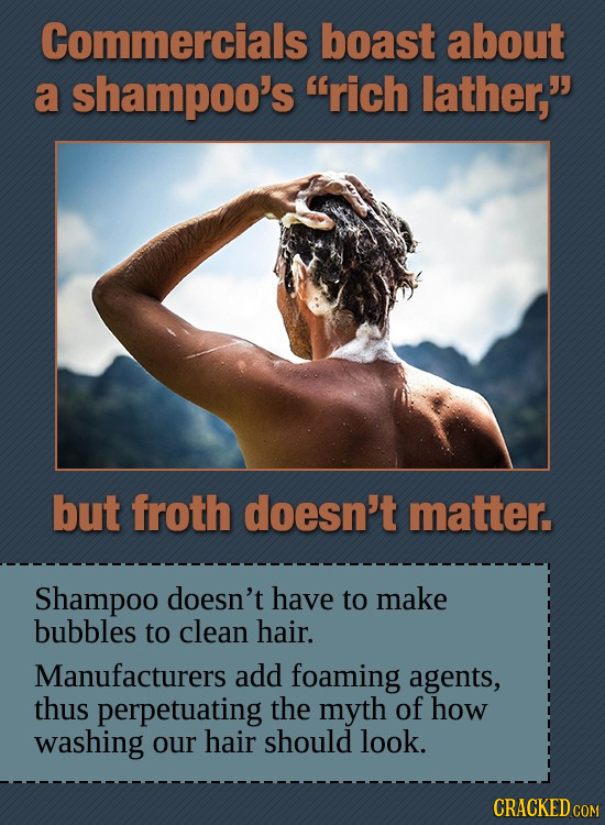 Commercials boast about a shampoo's rich lather, but froth doesn't matter. Shampoo doesn't have to make bubbles to clean hair. Manufacturers add foa