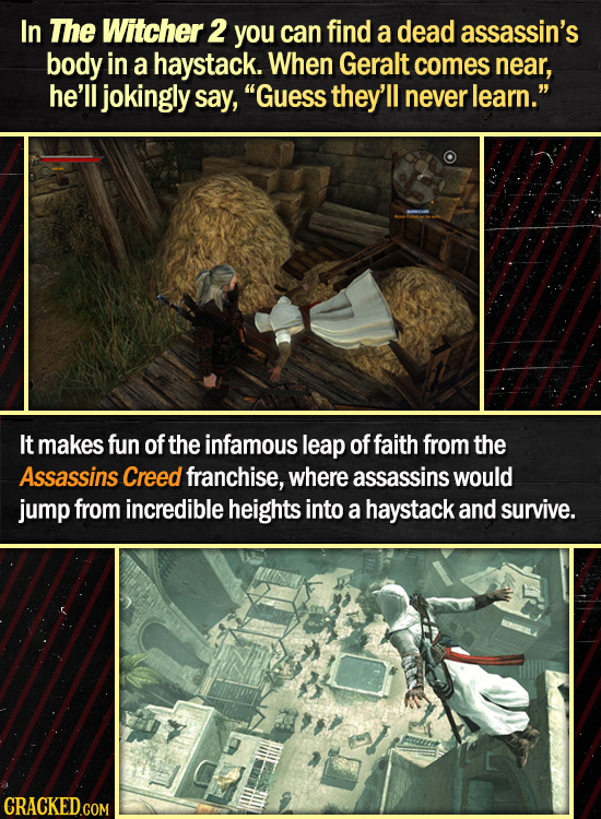 In The Witcher 2 you can find a dead assassin's body in a haystack. When Geralt comes near, he'll jokingly say, Guess they'll never learn. It makes