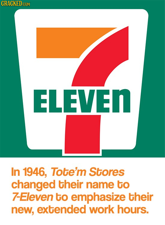 CRACKED COM ELEVEN In 1946, Tote'm Stores changed their name to 7-Eleven to emphasize their new, extended work hours.