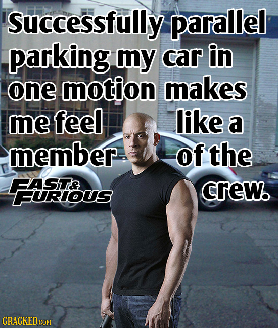 successfully parallel parking my car in one motion makes me feel like a member of the BASIT& crew. FURIOUS