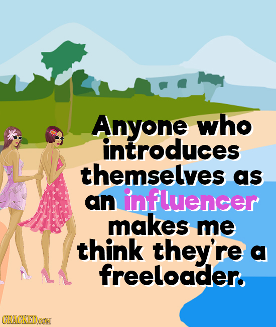 Anyone who introduces themselves as an influencer makes me think they're d freeloader. CRAGKEDOON