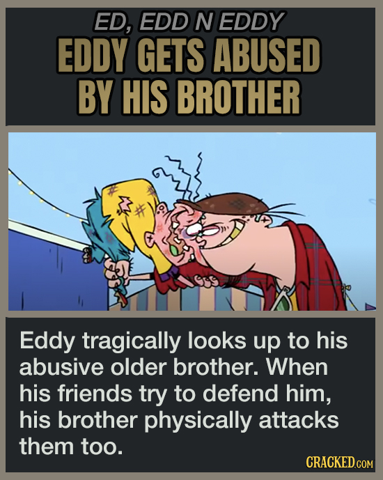 ED, EDD N EDDY EDDY GETS ABUSED BY HIS BROTHER Eddy tragically looks up to his abusive older brother. When his friends try to defend him, his brother