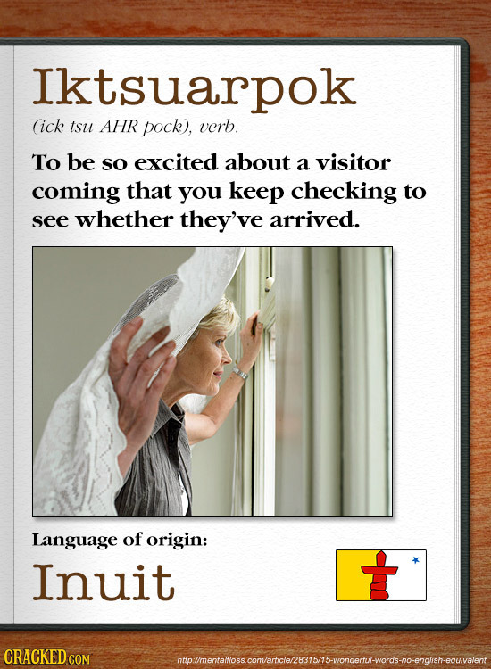 Iktsuarpok (ick-tsu-Ahr-pock), verb. To be sO excited about a visitor coming that you keep checking to see whether they've arrived. Language of origin