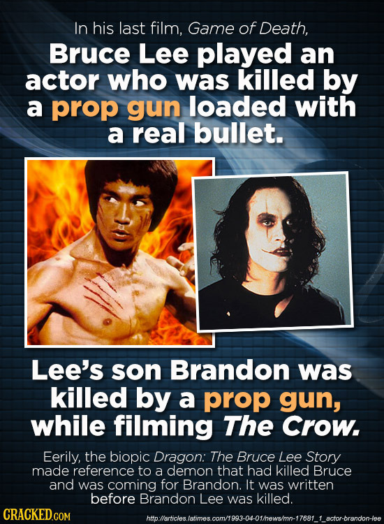 In his last film, Game of Death, Bruce Lee played an actor who was killed by a prop gun loaded with a real bullet. Lee's son Brandon was killed by a p