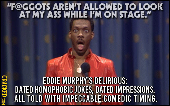 F@GGOTS AREN'T ALLOWED TO LOOK AT MY ASS WHILE I'M ON STAGE. CRAGK EDDIE MURPHY'S DELIRIOUS: DATED HOMOPHOBIC JOKES, DATED IMPRESSIONS, ALL TOLD WIT