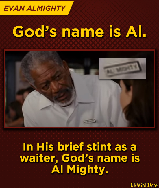 EVAN ALMIGHTY God's name is Al. L MOTY In His brief stint as a waiter, God's name is Al Mighty.