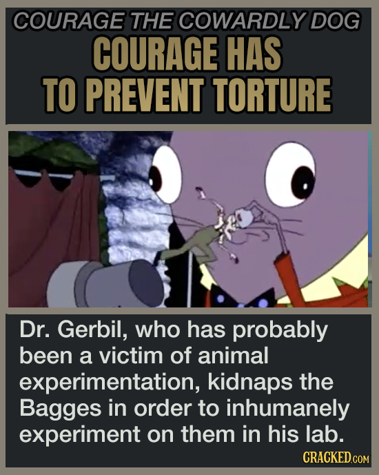 COURAGE THE COWARDLY DOG COURAGE HAS TO PREVENT TORTURE Dr. Gerbil, who has probably been a victim of animal experimentation, kidnaps the Bagges in or
