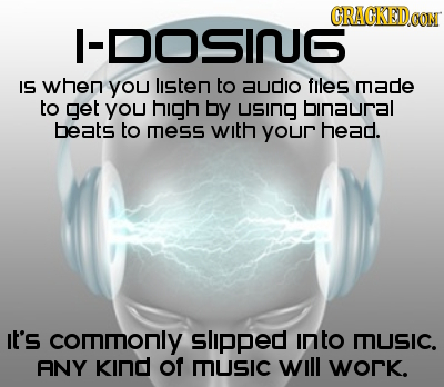 CRACKEDa CON -DOSIQG IS when You lsten to audIo flles made to get yoU high by USING binaural beats to mess with your head. It's commnonly slipped into