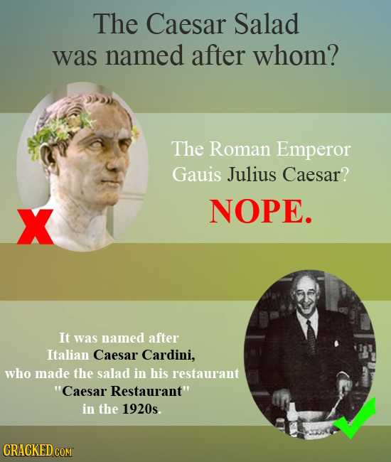 The Caesar Salad was named after whom? The Roman Emperor Gauis Julius Caesar? X NOPE. It was named after Italian Caesar Cardini, who made the salad in