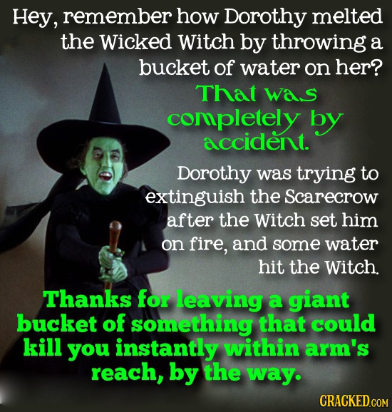 Hey, remember how Dorothy melted the Wicked Witch by throwing a bucket of water on her? That was completely by accident. Dorothy was trying to extingu