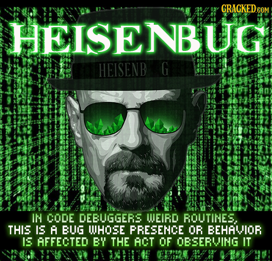 CRACKEDe COM HEISENBUG 060243 HEISENB G 91512:. IN CODE DEBUGGERS WUEIRD ROUTINES THIS IS A BUG UHOSE PRESENCE OR BEHAVOR IS AFFECTED BY THE ACT OF OB