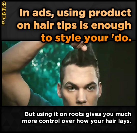 CRACKED COM In ads, using product on hair tips is enough to style your 'do. But using it on roots gives you much more control over how your hair lays.