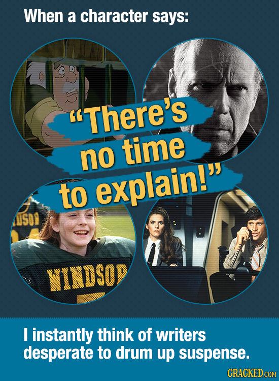 When a character says: There's time no to explain! ISO9 WINDSOR I instantly think of writers desperate to drum up suspense. CRACKEDCON